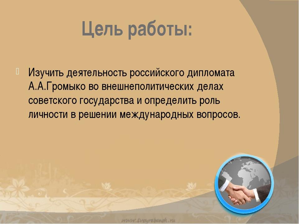 Цель работы: Изучить деятельность российского дипломата А.А.Громыко во внешне...