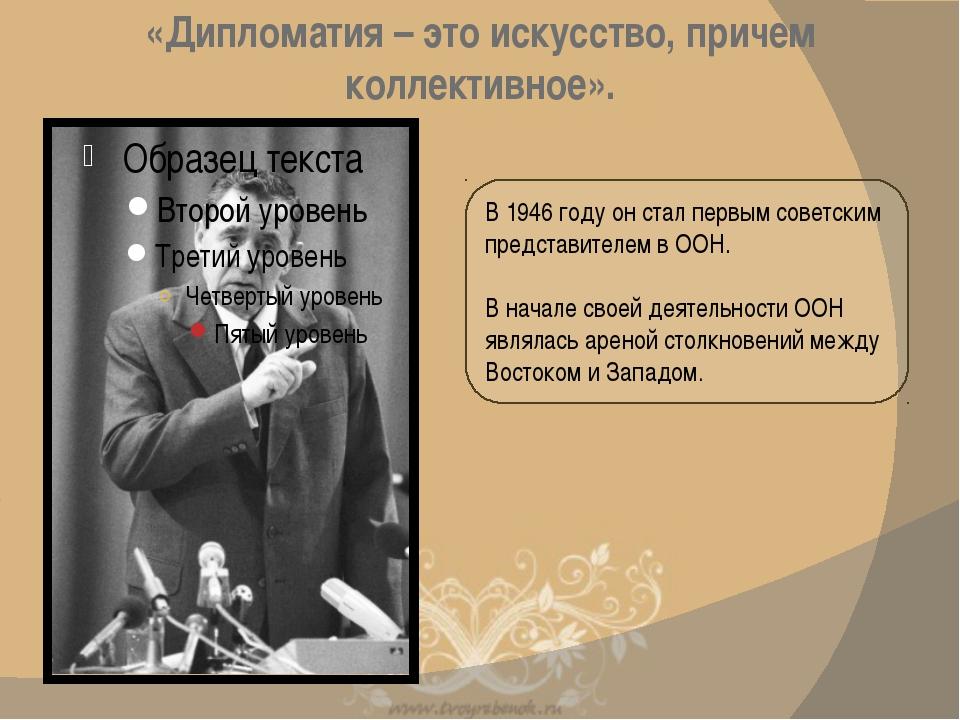 В 1946 году он стал первым советским представителем в ООН. В начале своей дея...