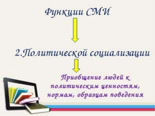 Функции СМИ 2.Политической социализации Приобщение людей к политическим ценно