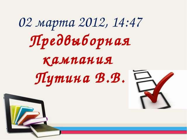 02 марта 2012, 14:47 Предвыборная кампания Путина В.В.