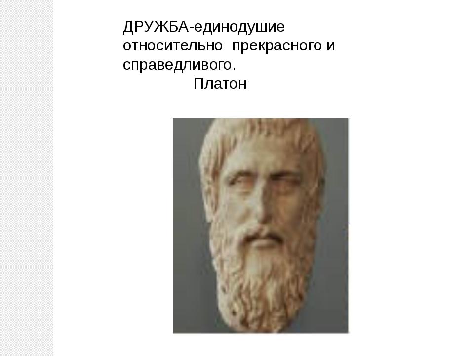 ДРУЖБА-единодушие относительно прекрасного и справедливого. Платон