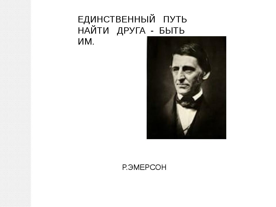 ЕДИНСТВЕННЫЙ ПУТЬ НАЙТИ ДРУГА - БЫТЬ ИМ.  Р.ЭМЕРСОН