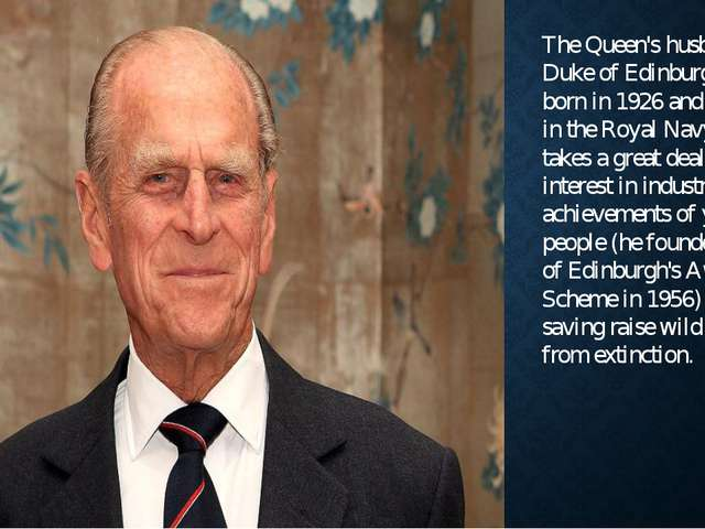 The Queen's husband, Duke of Edinburgh, was born in 1926 and served in the Ro...
