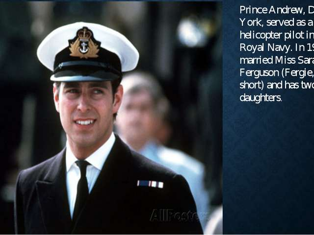 Prince Andrew, Duke of York, served as a helicopter pilot in the Royal Navy....