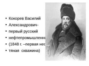 Кокорев Василий Александрович- первый русский нефтепромышленник (1848 г. –пе