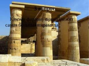 3 вопрос Какому фараону принадлежит самая большая пирамида?