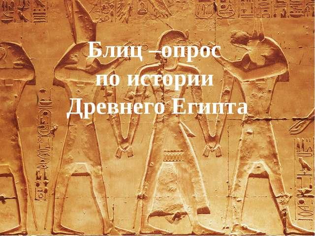 Блиц –опрос по истории Древнего Египта