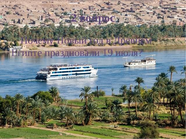 2 вопрос Почему Новый год в Древнем Египте праздновали 19 июля?