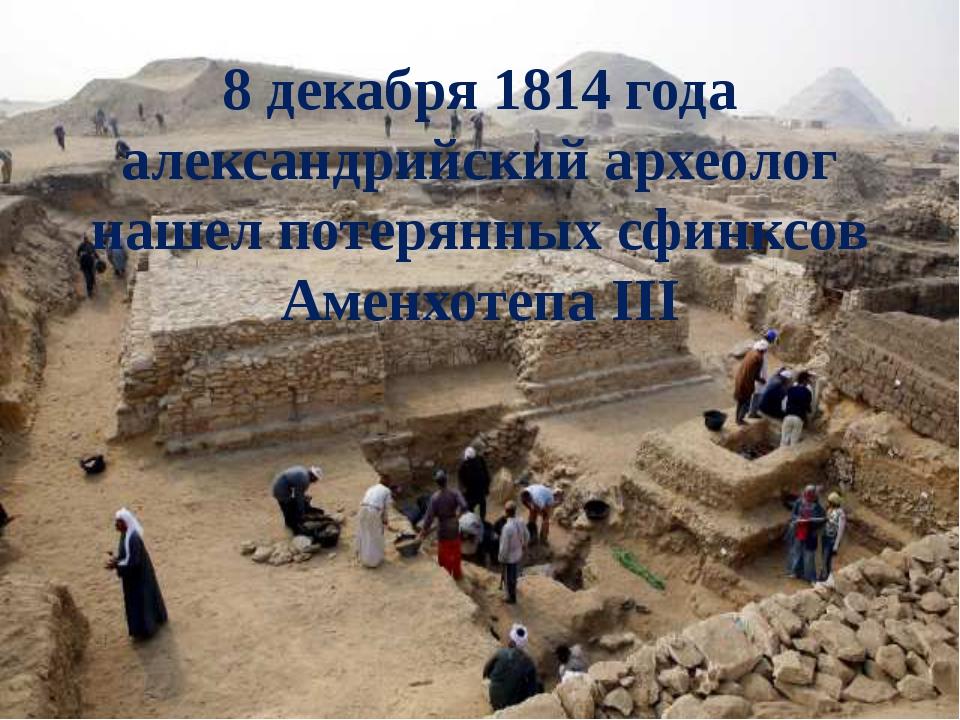 8 декабря 1814 года александрийский археолог нашел потерянных сфинксов Аменхо...