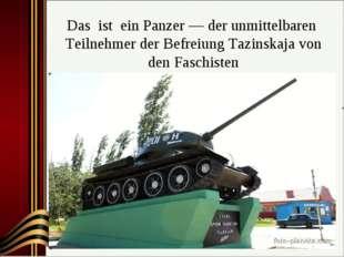 Das ist ein Panzer — der unmittelbaren Teilnehmer der Befreiung Таzinskaja vo