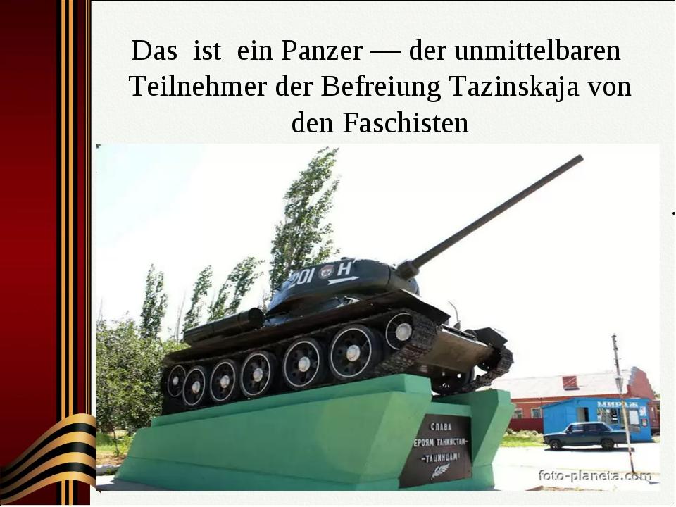 Das ist ein Panzer — der unmittelbaren Teilnehmer der Befreiung Таzinskaja vo...