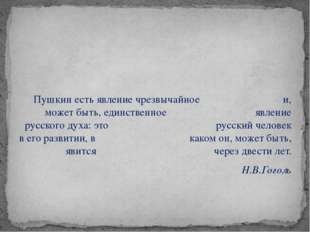 Пушкин есть явление чрезвычайное и, может быть, единственное явление русског