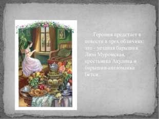 Героиня предстает в повести в трех обличиях: это - уездная барышня Лиза Муро