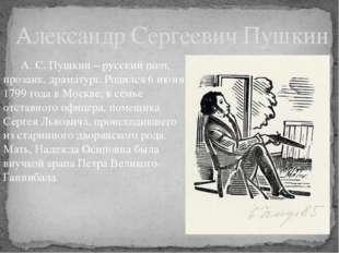 А. С. Пушкин – русский поэт, прозаик, драматург. Родился 6 июня 1799 года в