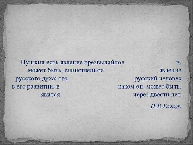 Пушкин есть явление чрезвычайное и, может быть, единственное явление русског...