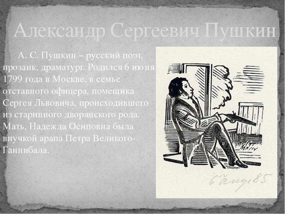 А. С. Пушкин – русский поэт, прозаик, драматург. Родился 6 июня 1799 года в...