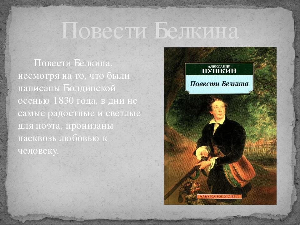 Повести Белкина, несмотря на то, что были написаны Болдинской осенью 1830 го...