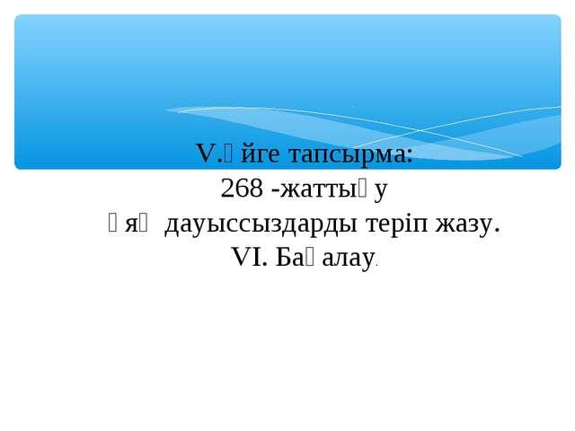V.Үйге тапсырма: 268 -жаттығу Ұяң дауыссыздарды теріп жазу. VI. Бағалау.