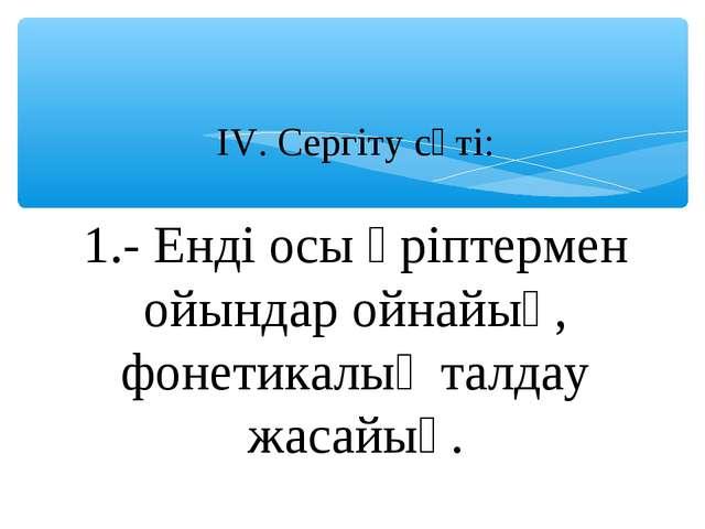 ІV. Сергіту сәті: 1.- Енді осы әріптермен ойындар ойнайық, фонетикалық талдау...