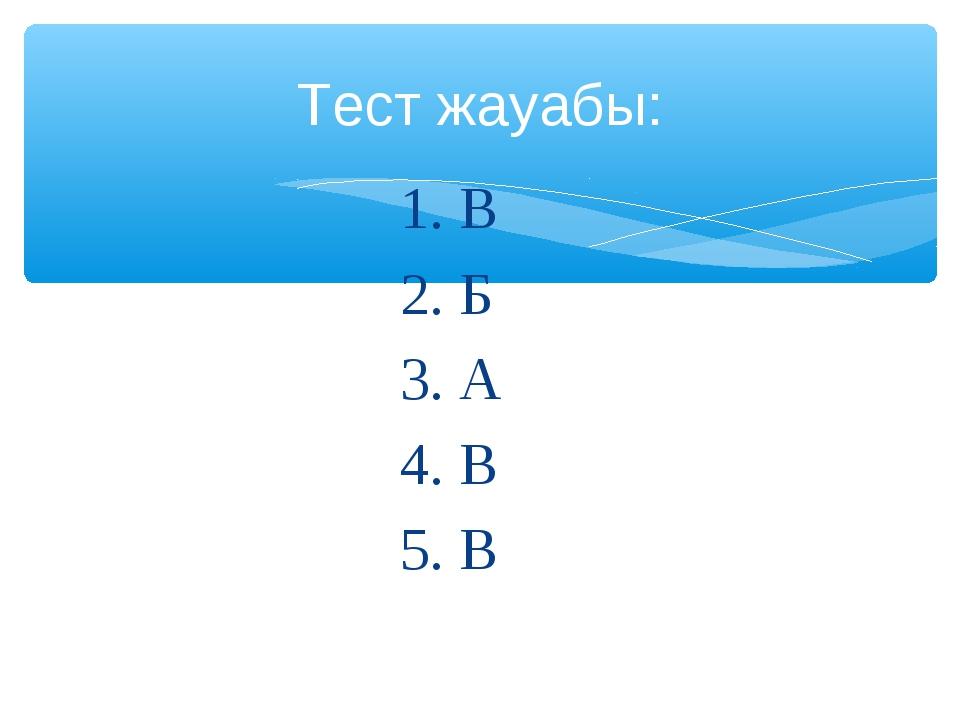 1. В 2. Б 3. А 4. В 5. В Тест жауабы: