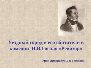 Уездный город и его обитатели в комедии Н.В.Гоголя «Ревизор» Урок литературы
