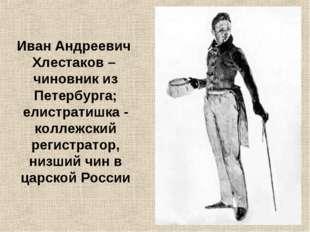 Иван Андреевич Хлестаков – чиновник из Петербурга; елистратишка - коллежский