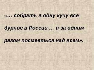 «… собрать в одну кучу все дурное в России … и за одним разом посмеяться над
