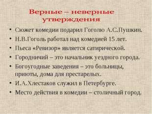 Сюжет комедии подарил Гоголю А.С.Пушкин. Н.В.Гоголь работал над комедией 15 л