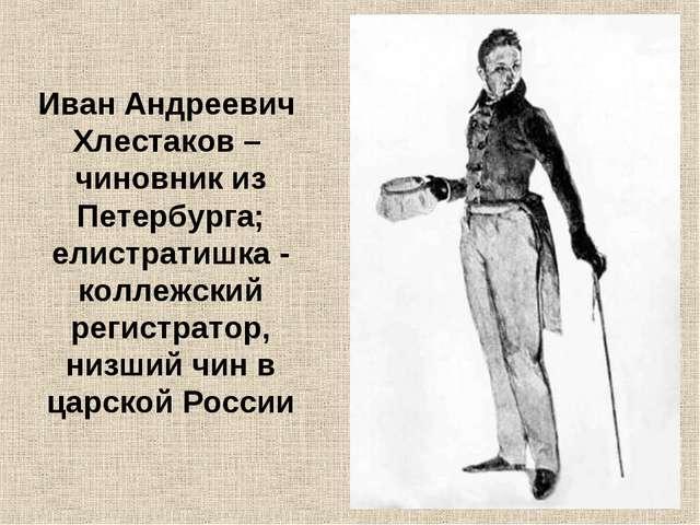 Иван Андреевич Хлестаков – чиновник из Петербурга; елистратишка - коллежский...