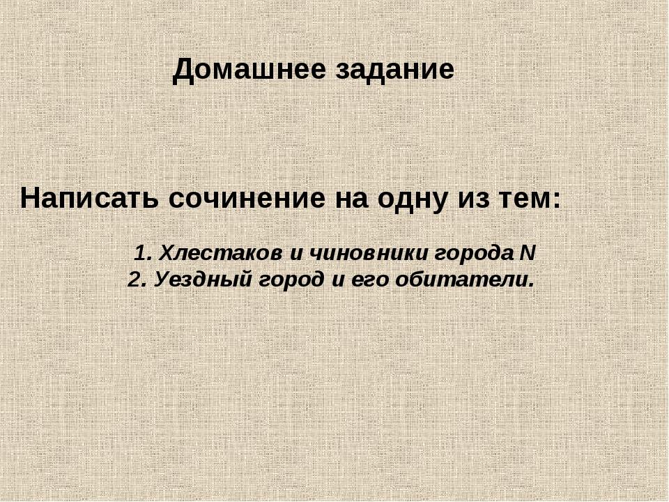 Домашнее задание Написать сочинение на одну из тем: Хлестаков и чиновники гор...