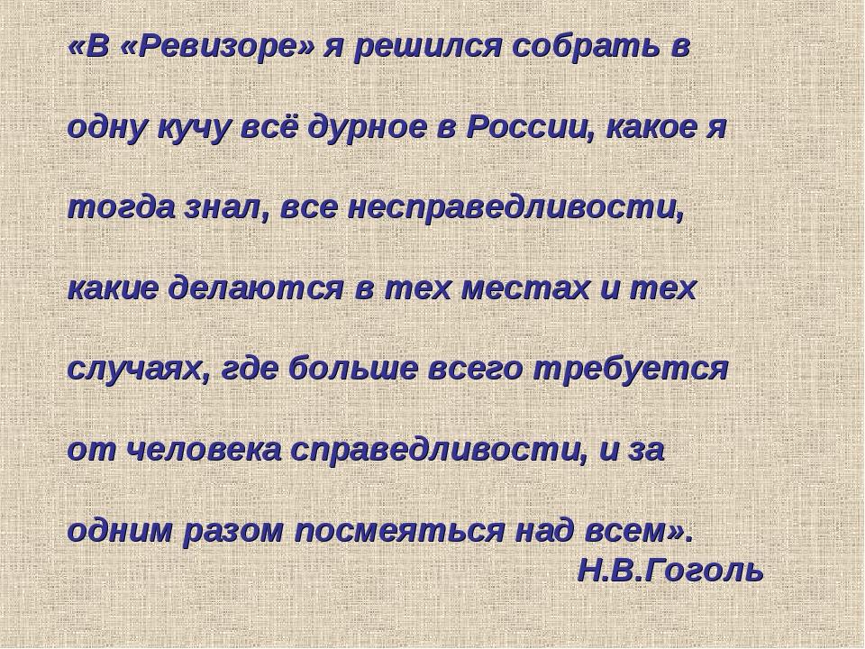 «В «Ревизоре» я решился собрать в одну кучу всё дурное в России, какое я тогд...