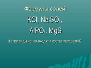Формулы солей: KCl, Na2SO4, AlPO4, MgS Какие виды ионов входят в состав этих