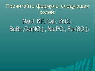 Прочитайте формулы следующих солей: NaCl, KF, CaI2, ZnCl2, BaBr2,Ca(NO3)2, Na