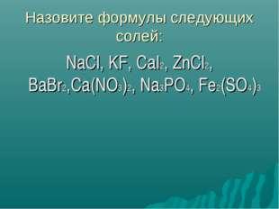 Назовите формулы следующих солей: NaCl, KF, CaI2, ZnCl2, BaBr2,Ca(NO3)2, Na3P