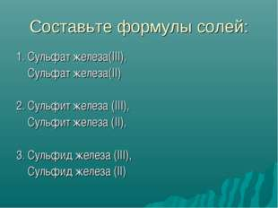 Составьте формулы солей: 1. Сульфат железа(III), Сульфат железа(II) 2. Сульфи