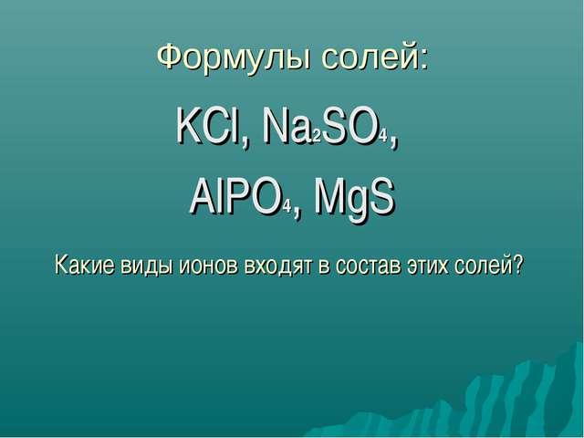 Формулы солей: KCl, Na2SO4, AlPO4, MgS Какие виды ионов входят в состав этих...