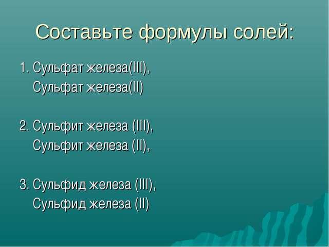 Составьте формулы солей: 1. Сульфат железа(III), Сульфат железа(II) 2. Сульфи...