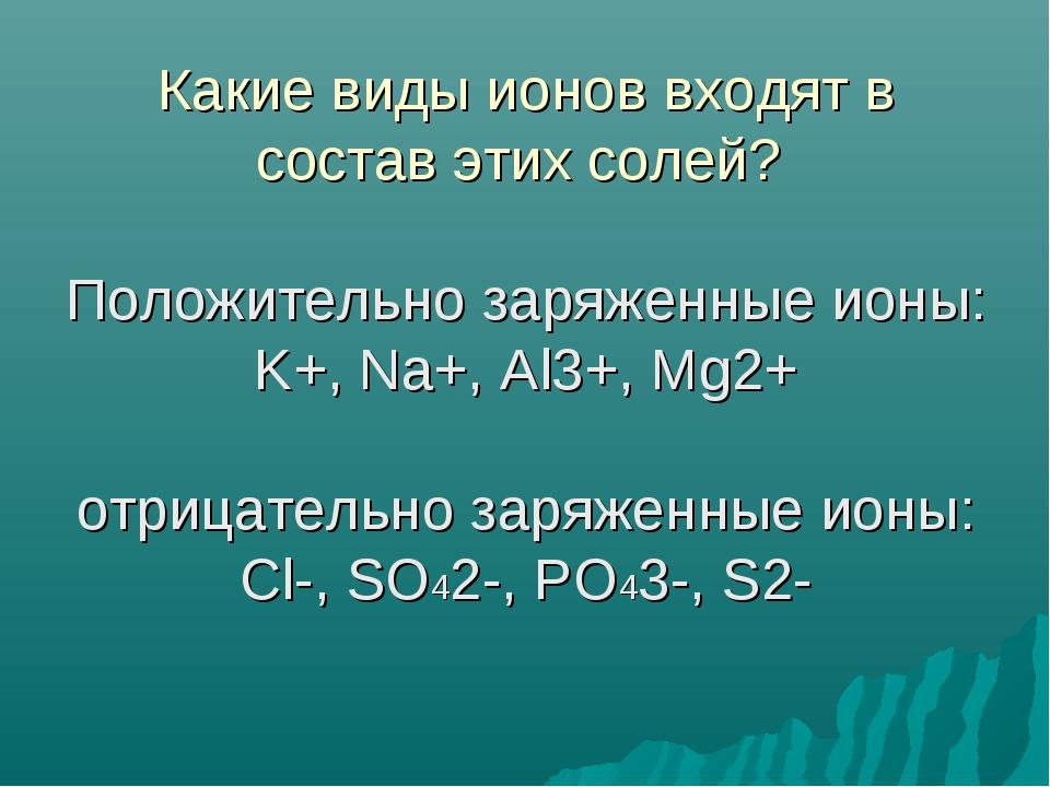 Какие виды ионов входят в состав этих солей? Положительно заряженные ионы: K...