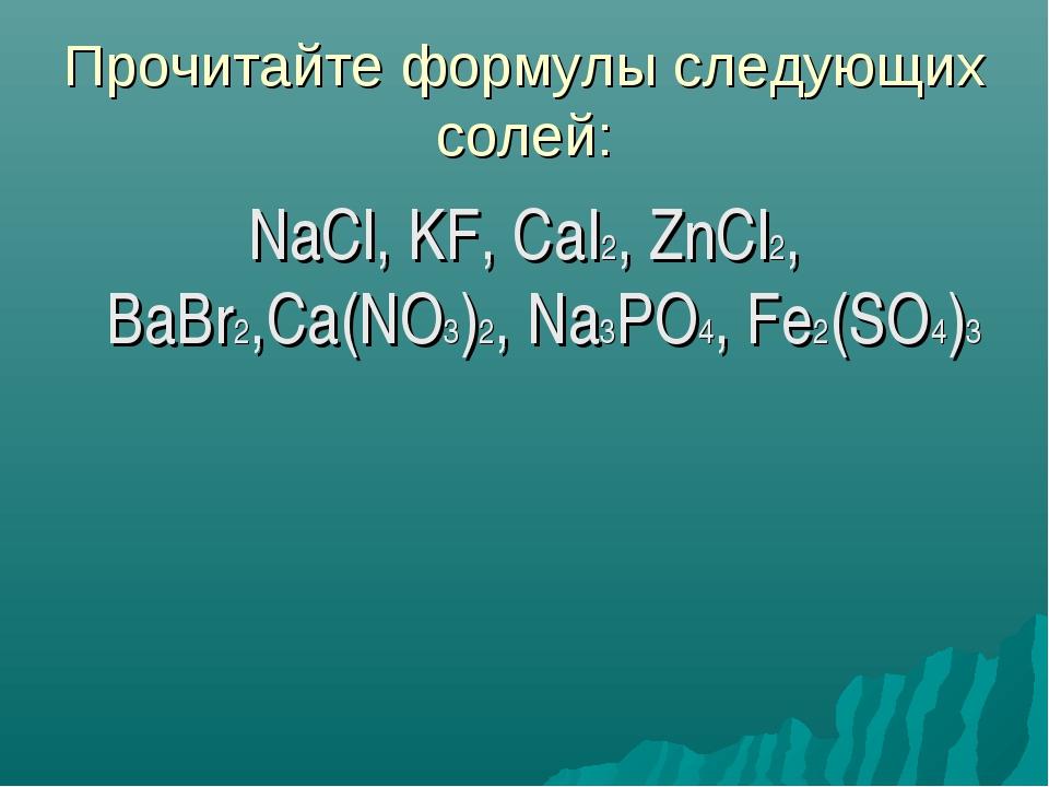 Прочитайте формулы следующих солей: NaCl, KF, CaI2, ZnCl2, BaBr2,Ca(NO3)2, Na...