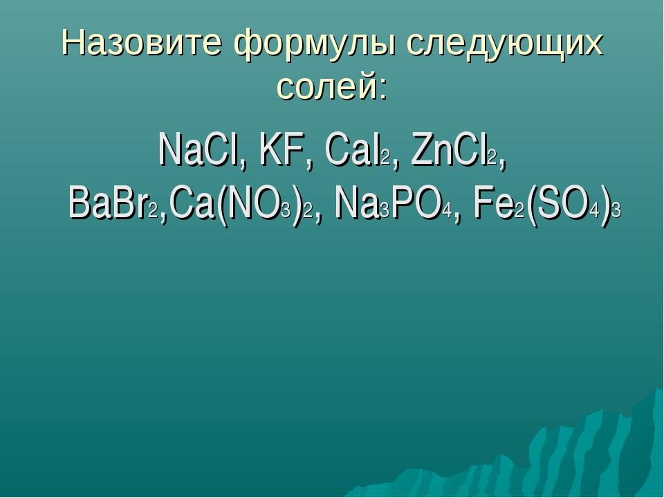 Назовите формулы следующих солей: NaCl, KF, CaI2, ZnCl2, BaBr2,Ca(NO3)2, Na3P...