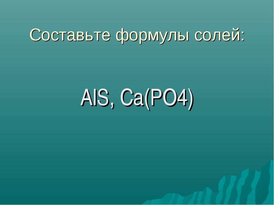 Составьте формулы солей: AlS, Ca(PO4)