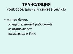 ТРАНСЛЯЦИЯ (рибосомальный синтез белка) синтез белка, осуществляемый рибосом