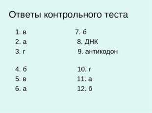 Ответы контрольного теста 1. в 7. б 2. а 8. ДНК 3. г 9. антикодон 4. б 10. г