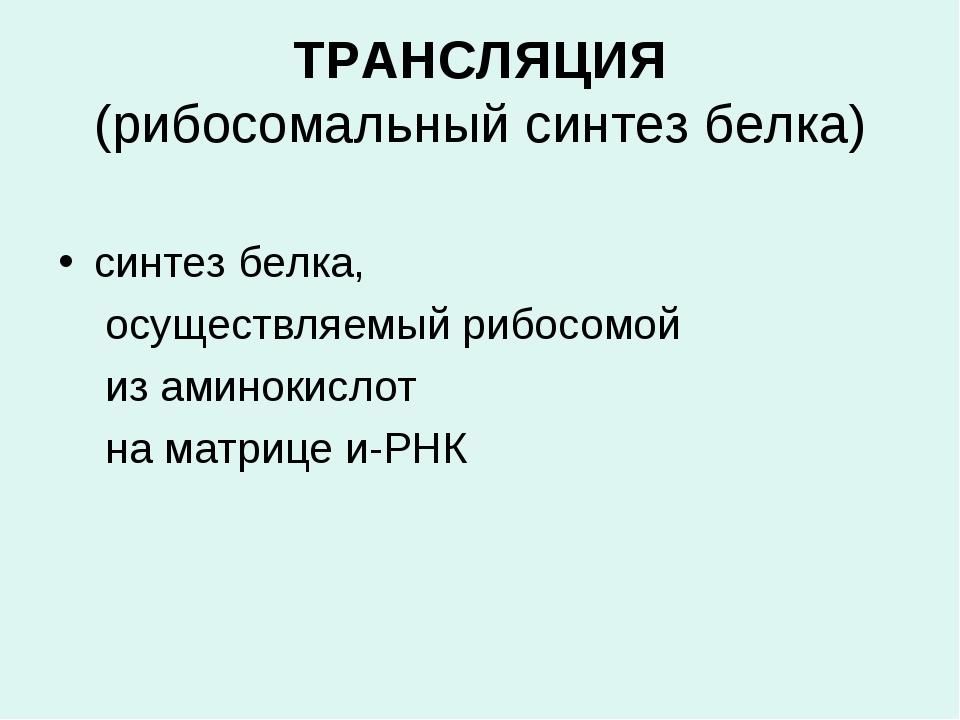 ТРАНСЛЯЦИЯ (рибосомальный синтез белка) синтез белка, осуществляемый рибосом...