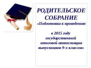 РОДИТЕЛЬСКОЕ СОБРАНИЕ «Подготовка к проведению в 2015 году государственной ит