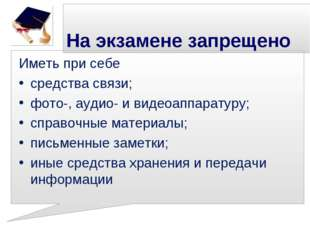 На экзамене запрещено Иметь при себе средства связи; фото-, аудио- и видеоап