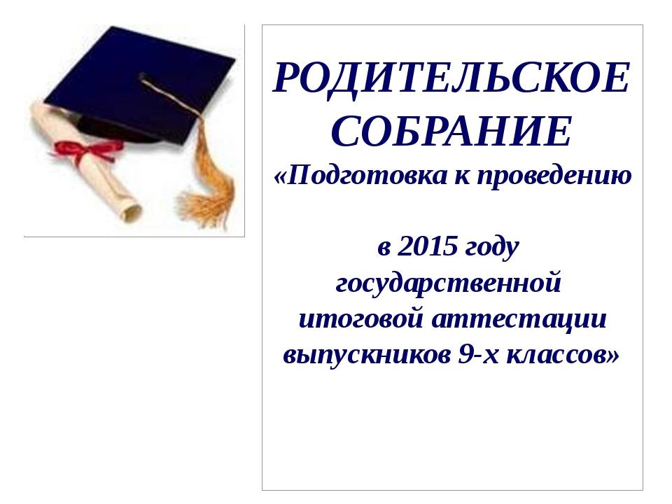 РОДИТЕЛЬСКОЕ СОБРАНИЕ «Подготовка к проведению в 2015 году государственной ит...