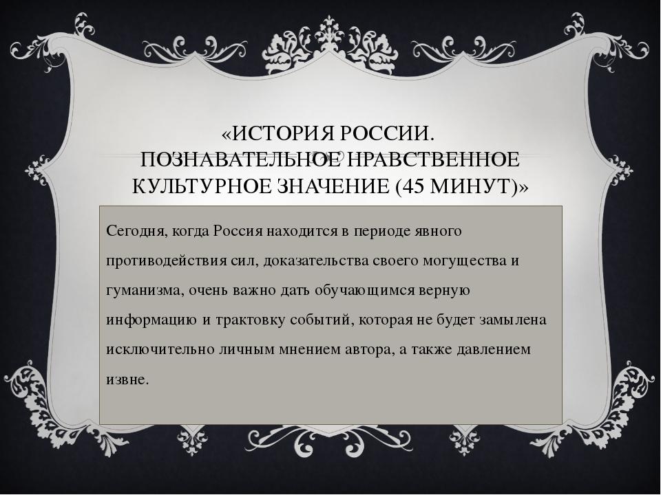 Сегодня, когда Россия находится в периоде явного противодействия сил, доказат...