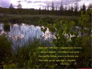 Край мой любимый – с туманными далями, С шумной тайгою, с болотными рясками