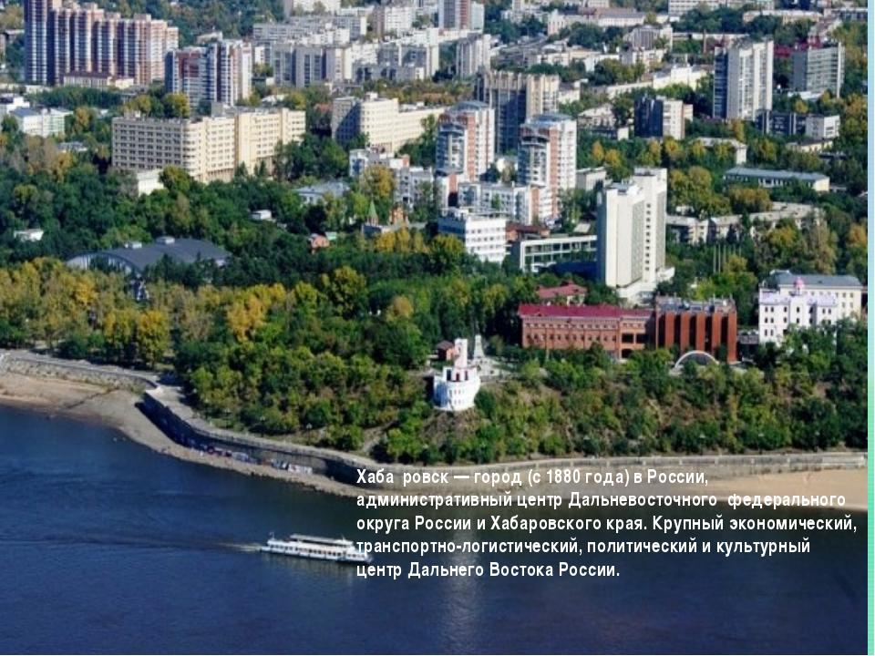 Хаба́ровск — город (с 1880 года) в России, административный центр Дальневост...